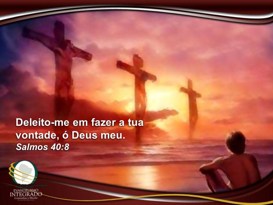 Deleito-me em fazer a tua vontade, ó Deus meu. Salmos 40:8 Deleito-me em fazer a tua vontade, ó Deus meu. Salmos 40:8