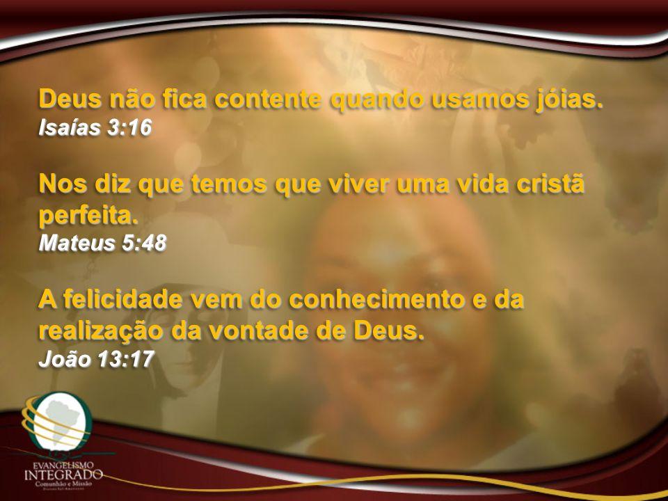 Deus não fica contente quando usamos jóias. Isaías 3:16 Nos diz que temos que viver uma vida cristã perfeita. Mateus 5:48 A felicidade vem do conhecim