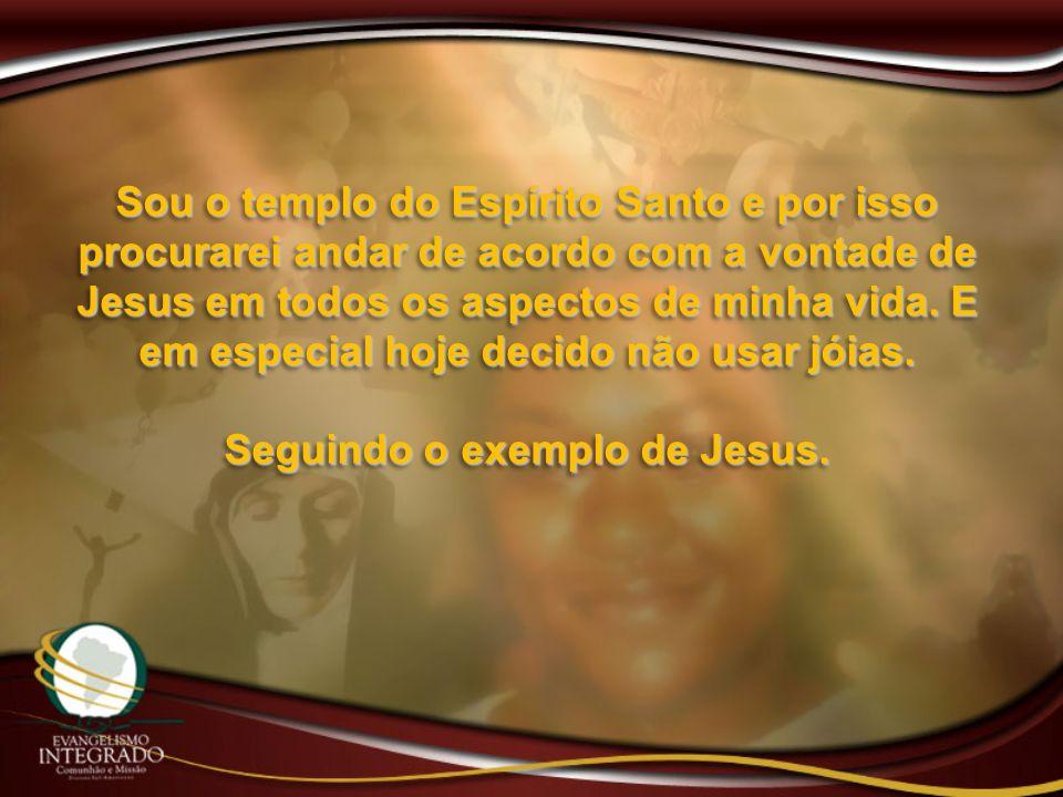 Sou o templo do Espírito Santo e por isso procurarei andar de acordo com a vontade de Jesus em todos os aspectos de minha vida. E em especial hoje dec