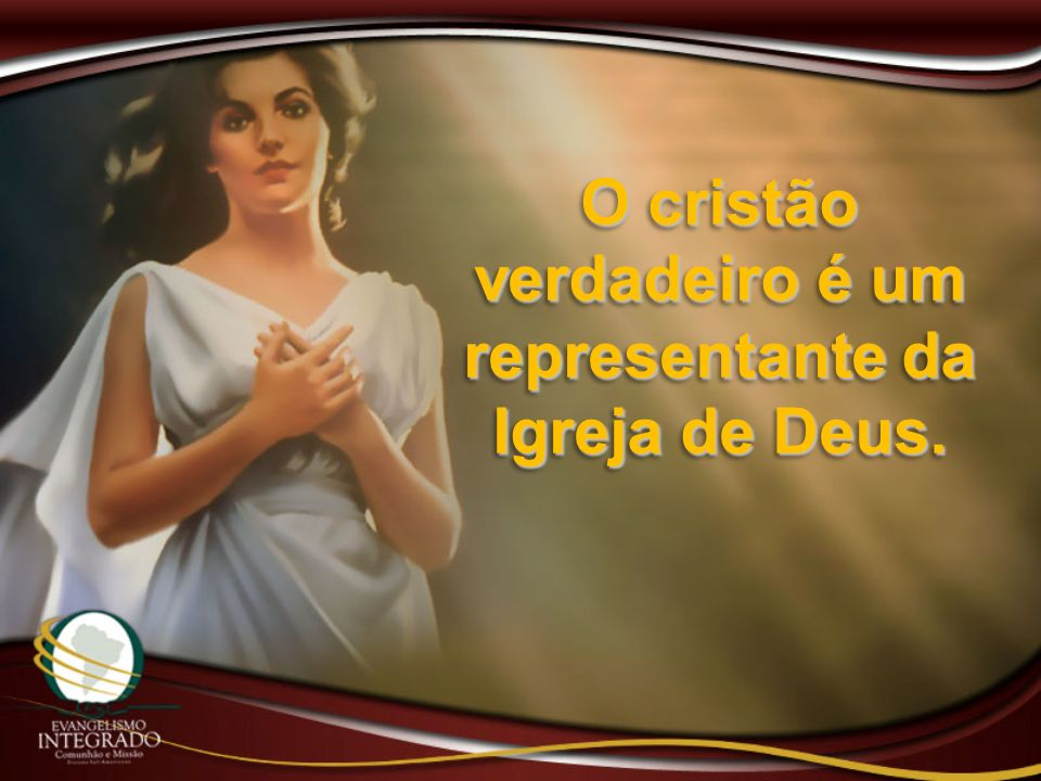 O cristão verdadeiro é um representante da Igreja de Deus.