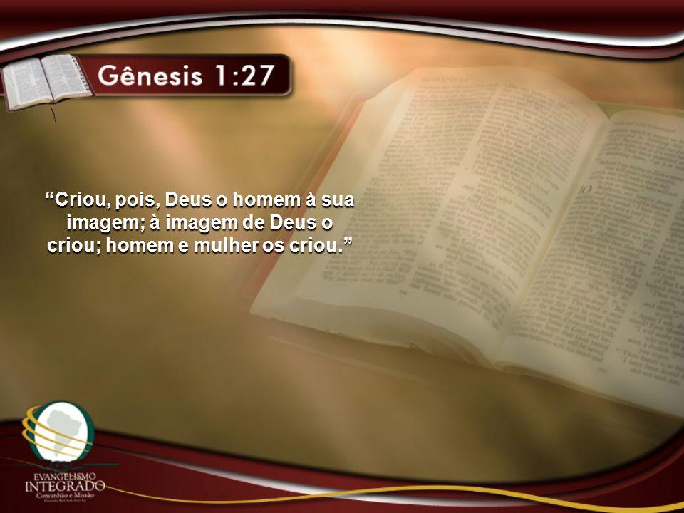 Criou, pois, Deus o homem à sua imagem; à imagem de Deus o criou; homem e mulher os criou.