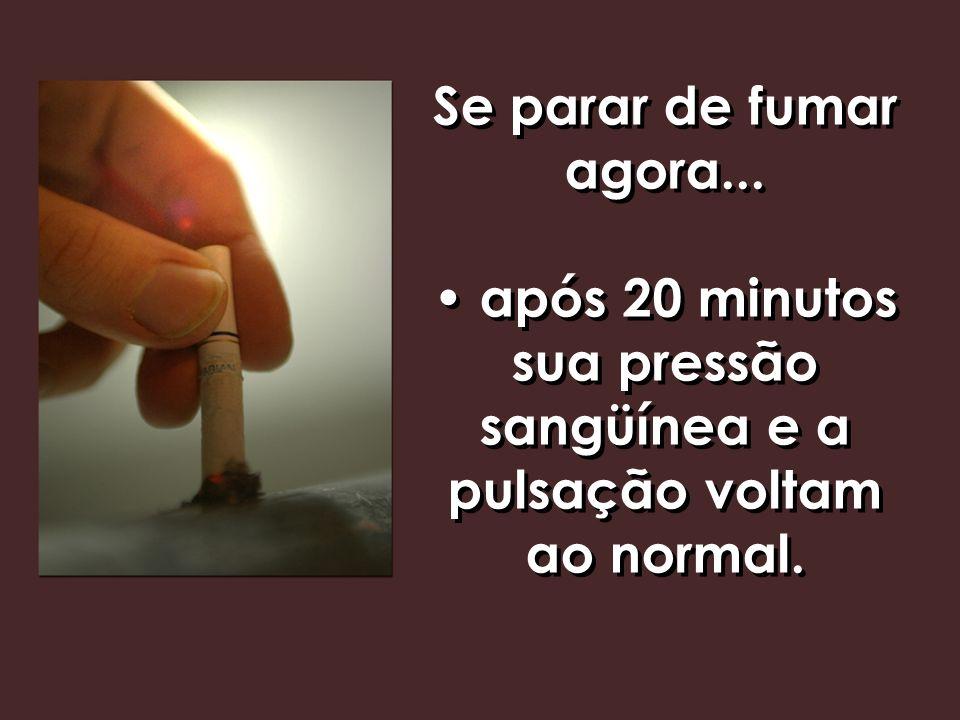 Se parar de fumar agora... após 20 minutos sua pressão sangüínea e a pulsação voltam ao normal.