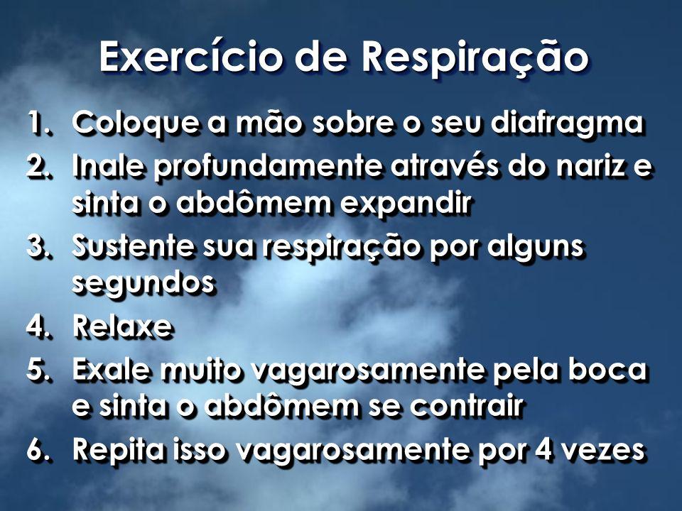 Exercício de Respiração 1.Coloque a mão sobre o seu diafragma 2.Inale profundamente através do nariz e sinta o abdômem expandir 3.Sustente sua respira