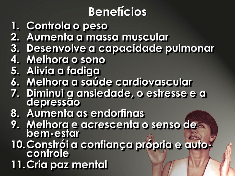 Benefícios 1.Controla o peso 2.Aumenta a massa muscular 3.Desenvolve a capacidade pulmonar 4.Melhora o sono 5.Alivia a fadiga 6.Melhora a saúde cardio