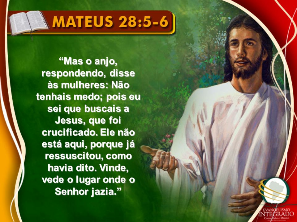 Mas o anjo, respondendo, disse às mulheres: Não tenhais medo; pois eu sei que buscais a Jesus, que foi crucificado. Ele não está aqui, porque já ressu