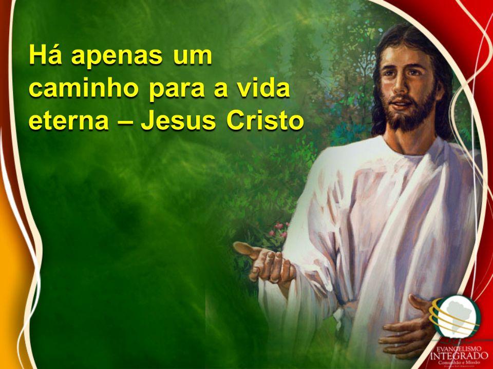 Há apenas um caminho para a vida eterna – Jesus Cristo