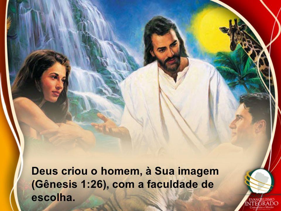 Deus criou o homem, à Sua imagem (Gênesis 1:26), com a faculdade de escolha.
