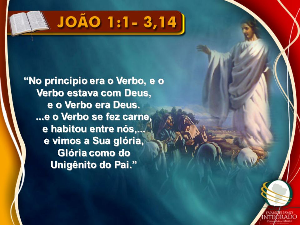 No princípio era o Verbo, e o Verbo estava com Deus, e o Verbo era Deus....e o Verbo se fez carne, e habitou entre nós,... e vimos a Sua glória, Glóri