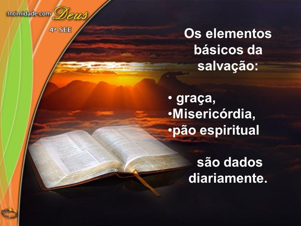 Os elementos básicos da salvação: graça, Misericórdia, pão espiritual são dados diariamente.