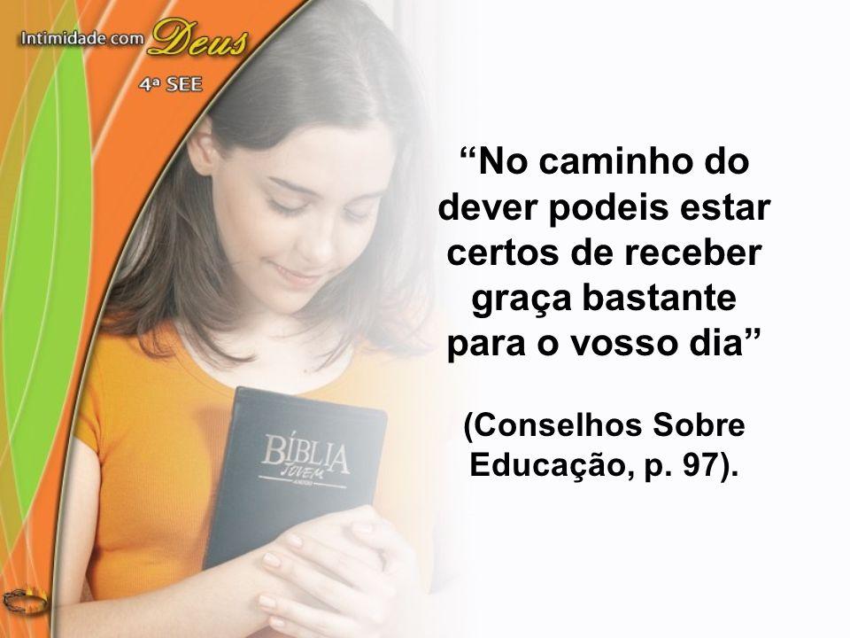 No caminho do dever podeis estar certos de receber graça bastante para o vosso dia (Conselhos Sobre Educação, p.