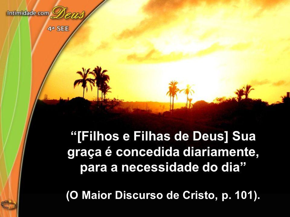 [Filhos e Filhas de Deus] Sua graça é concedida diariamente, para a necessidade do dia (O Maior Discurso de Cristo, p. 101).