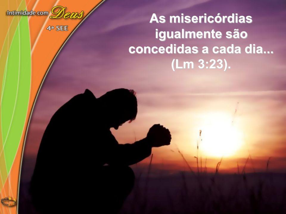 As misericórdias igualmente são concedidas a cada dia... (Lm 3:23).