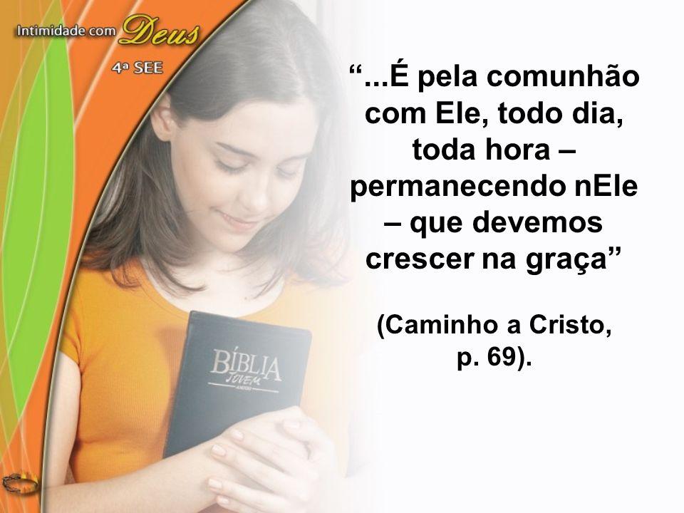 ...É pela comunhão com Ele, todo dia, toda hora – permanecendo nEle – que devemos crescer na graça (Caminho a Cristo, p. 69).