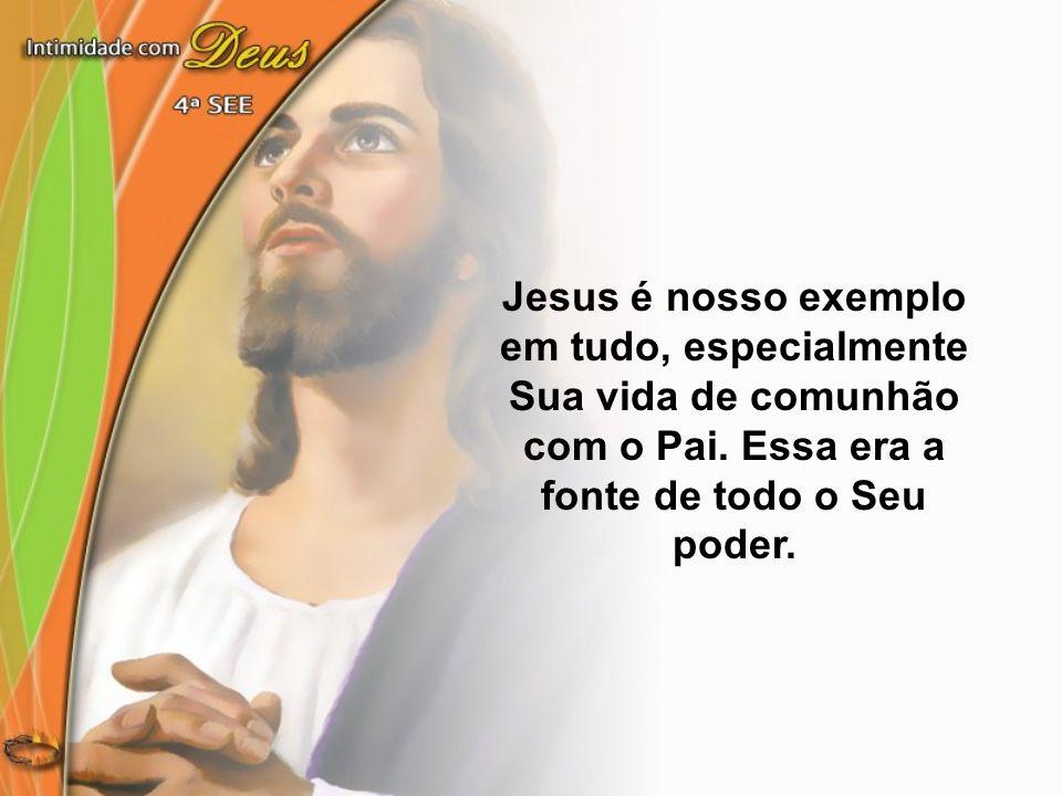 Jesus é nosso exemplo em tudo, especialmente Sua vida de comunhão com o Pai. Essa era a fonte de todo o Seu poder.