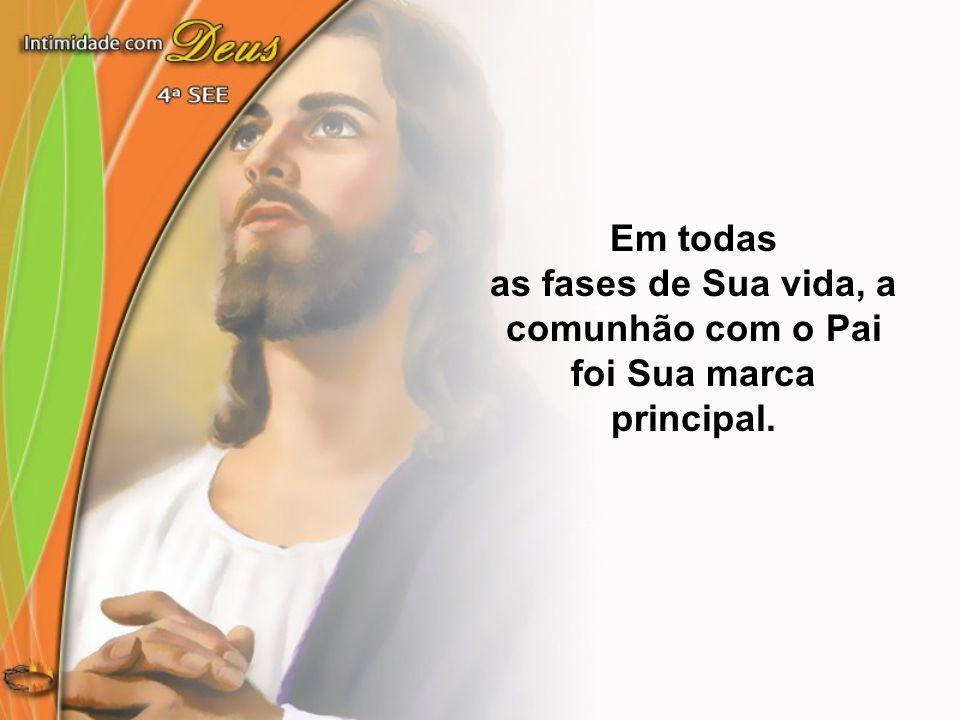 Em todas as fases de Sua vida, a comunhão com o Pai foi Sua marca principal.
