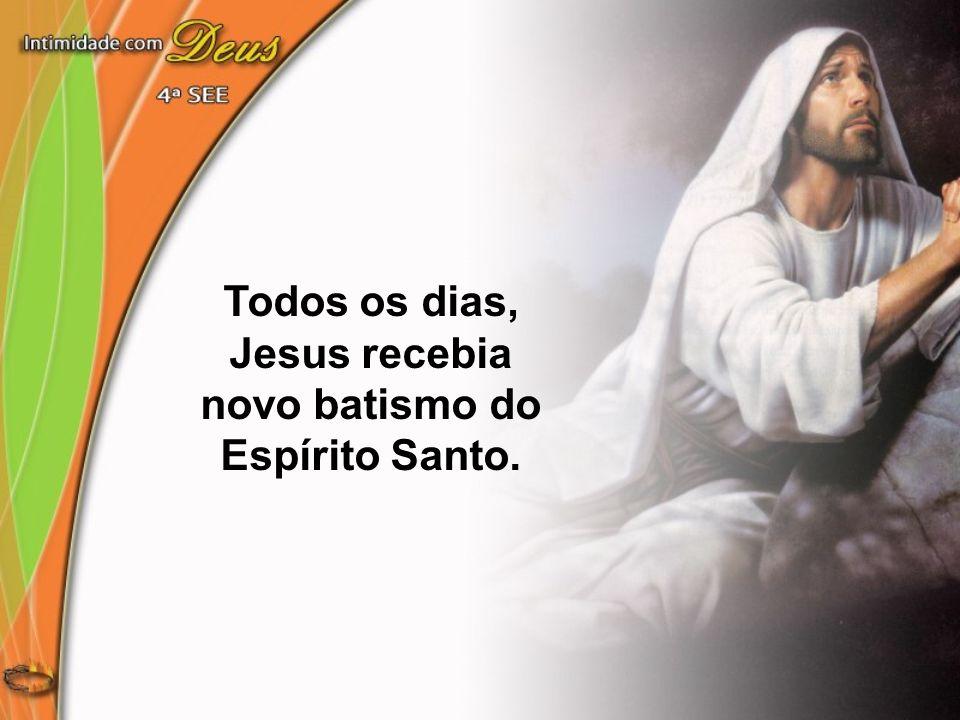 Todos os dias, Jesus recebia novo batismo do Espírito Santo.
