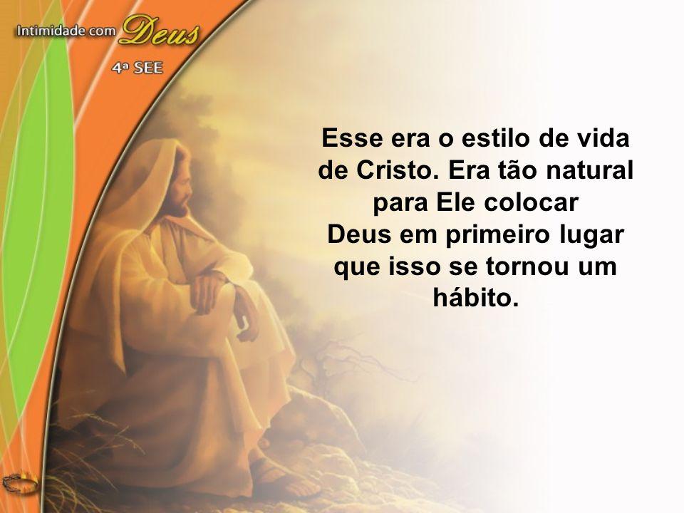 Esse era o estilo de vida de Cristo. Era tão natural para Ele colocar Deus em primeiro lugar que isso se tornou um hábito.