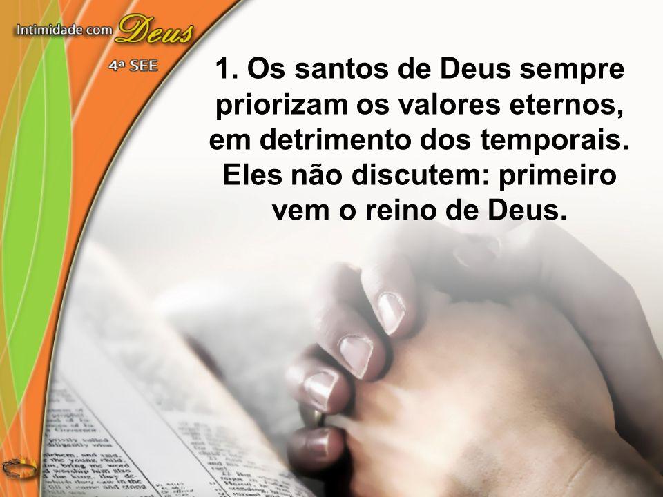 1. Os santos de Deus sempre priorizam os valores eternos, em detrimento dos temporais. Eles não discutem: primeiro vem o reino de Deus.
