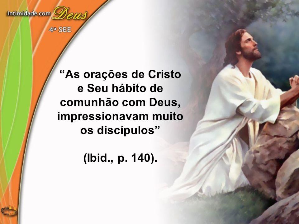 As orações de Cristo e Seu hábito de comunhão com Deus, impressionavam muito os discípulos (Ibid., p. 140).
