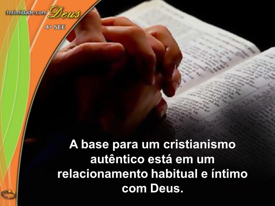 A base para um cristianismo autêntico está em um relacionamento habitual e íntimo com Deus.