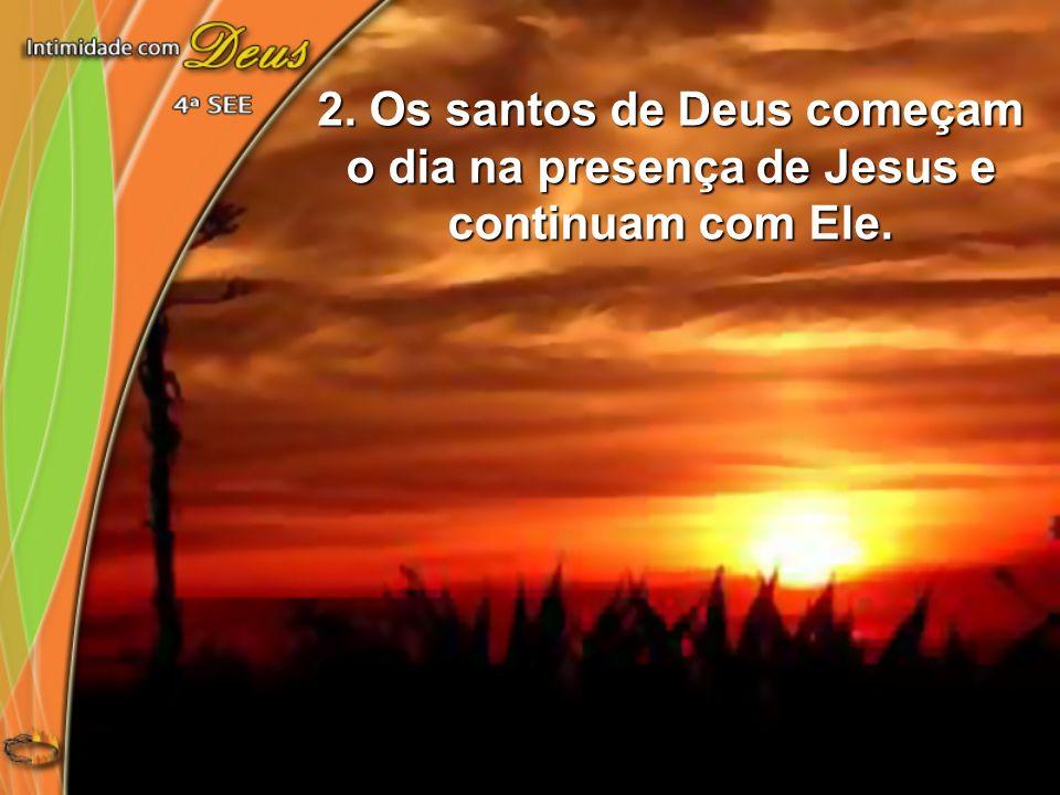 2. Os santos de Deus começam o dia na presença de Jesus e continuam com Ele.