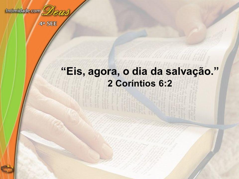 Eis, agora, o dia da salvação. 2 Coríntios 6:2