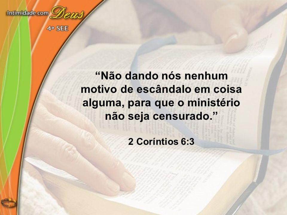 Não dando nós nenhum motivo de escândalo em coisa alguma, para que o ministério não seja censurado. 2 Coríntios 6:3