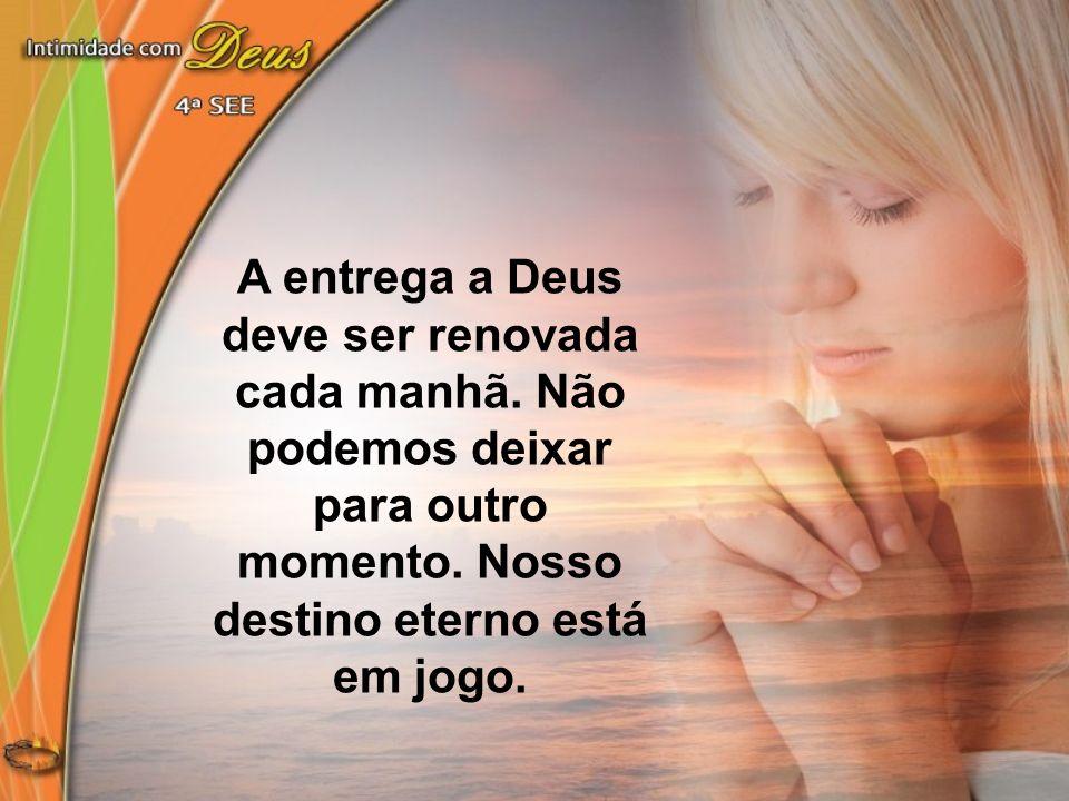 A entrega a Deus deve ser renovada cada manhã. Não podemos deixar para outro momento. Nosso destino eterno está em jogo.