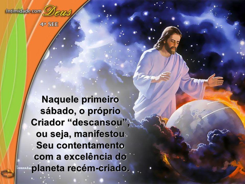 Naquele primeiro sábado, o próprio Criador descansou, ou seja, manifestou Seu contentamento com a excelência do planeta recém-criado.