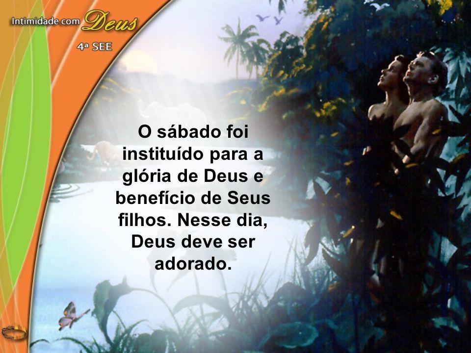 O sábado foi instituído para a glória de Deus e benefício de Seus filhos. Nesse dia, Deus deve ser adorado.