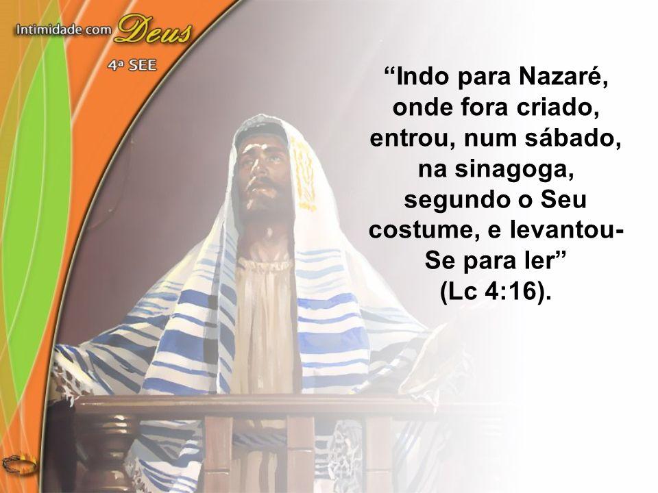 Indo para Nazaré, onde fora criado, entrou, num sábado, na sinagoga, segundo o Seu costume, e levantou- Se para ler (Lc 4:16).