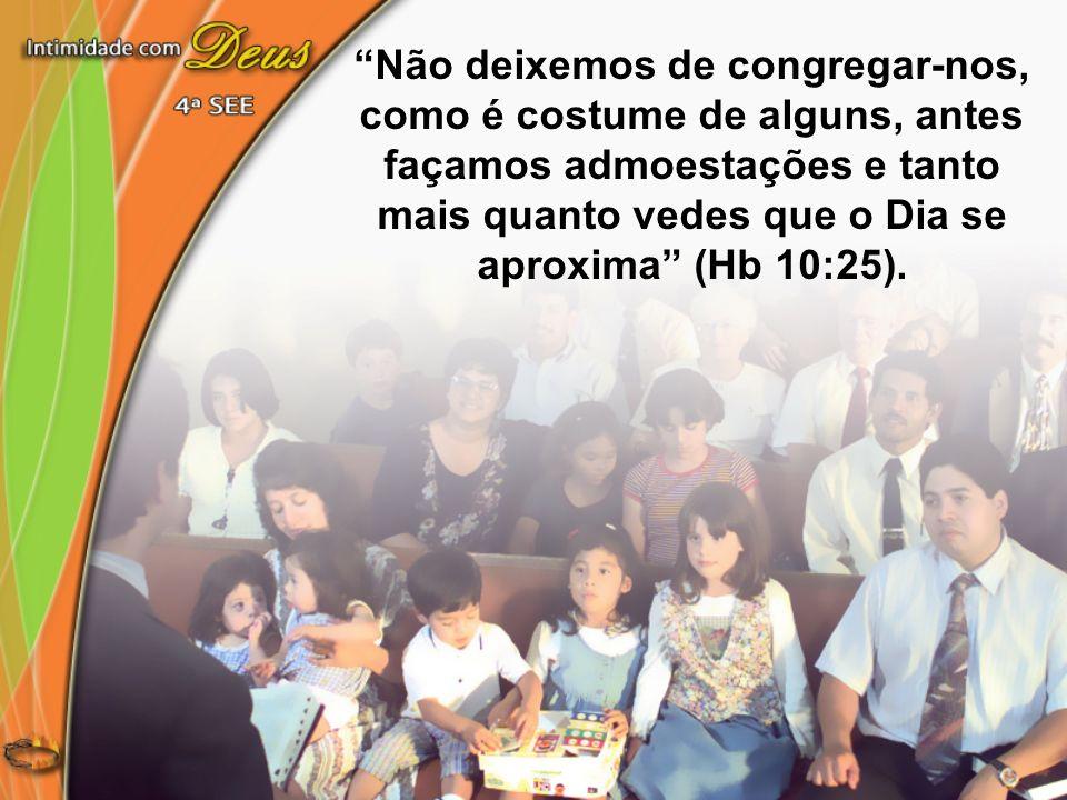 Não deixemos de congregar-nos, como é costume de alguns, antes façamos admoestações e tanto mais quanto vedes que o Dia se aproxima (Hb 10:25).