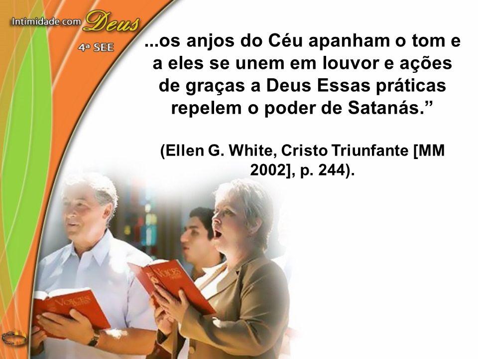 ...os anjos do Céu apanham o tom e a eles se unem em louvor e ações de graças a Deus Essas práticas repelem o poder de Satanás. (Ellen G. White, Crist