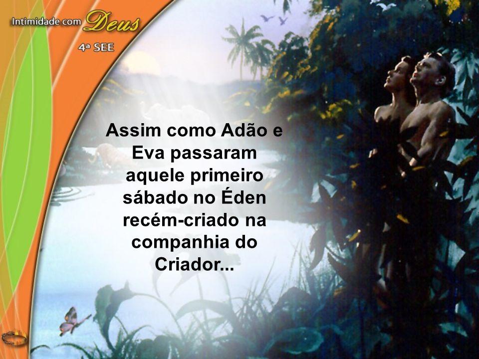 Assim como Adão e Eva passaram aquele primeiro sábado no Éden recém-criado na companhia do Criador...
