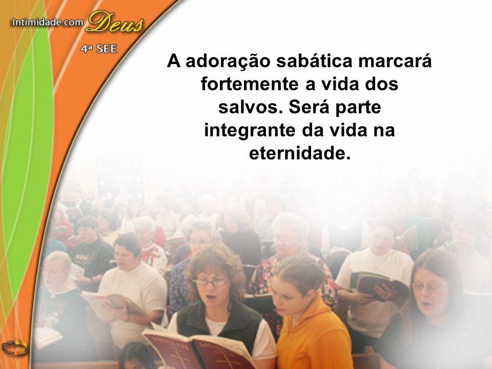 A adoração sabática marcará fortemente a vida dos salvos. Será parte integrante da vida na eternidade.