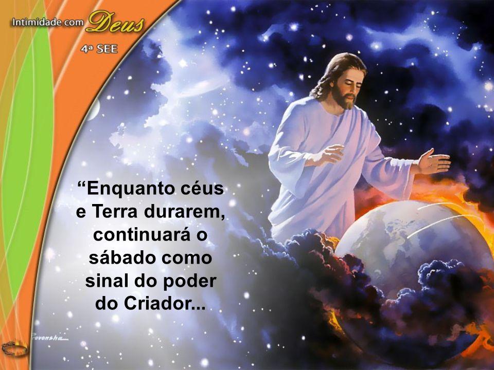 Enquanto céus e Terra durarem, continuará o sábado como sinal do poder do Criador...