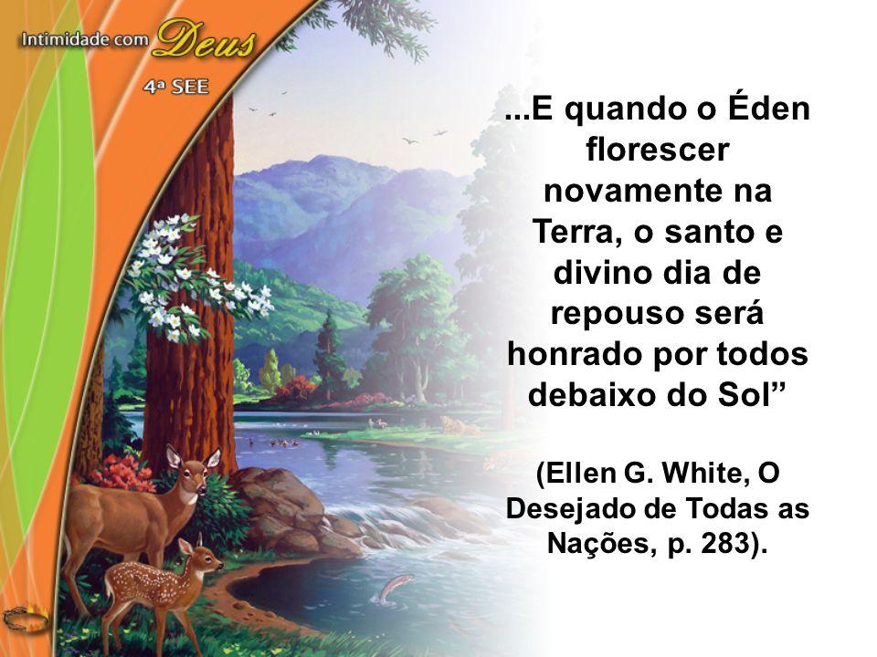 ...E quando o Éden florescer novamente na Terra, o santo e divino dia de repouso será honrado por todos debaixo do Sol (Ellen G. White, O Desejado de