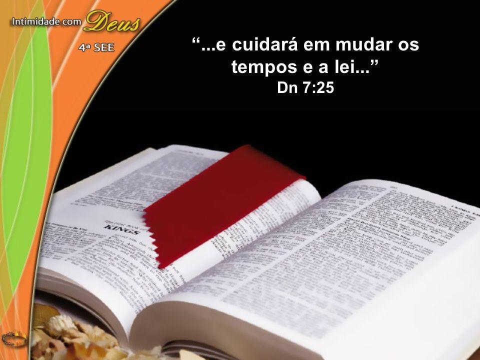 ...e cuidará em mudar os tempos e a lei... Dn 7:25