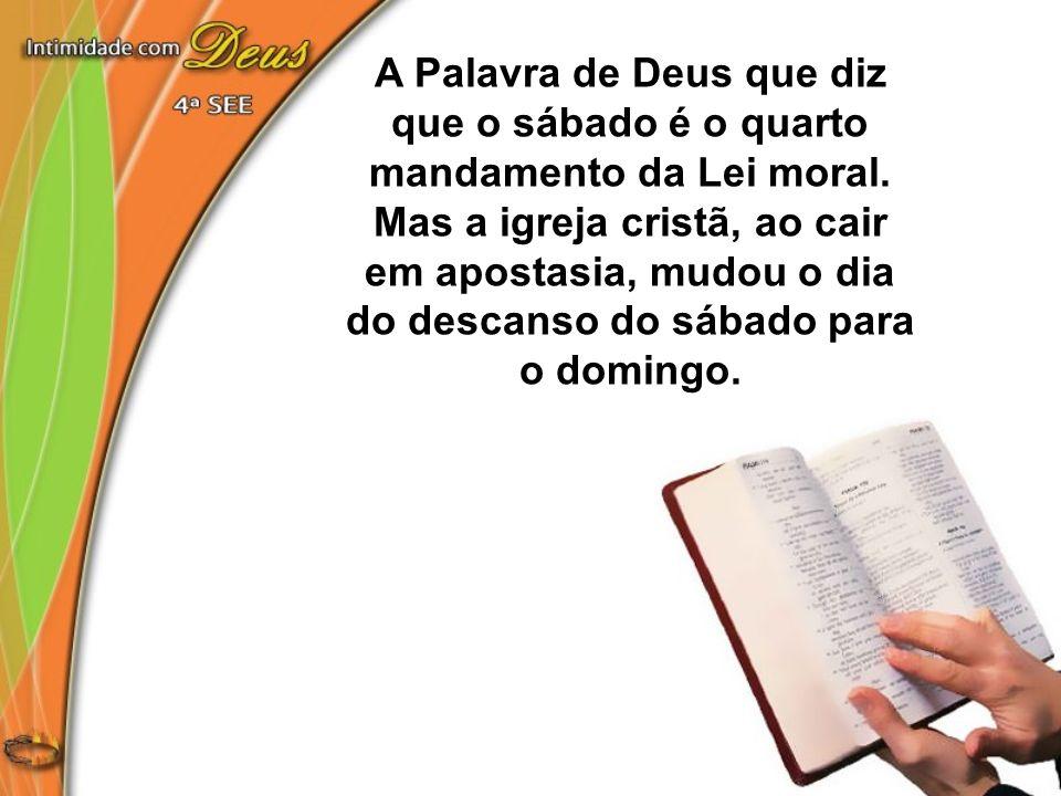 A Palavra de Deus que diz que o sábado é o quarto mandamento da Lei moral. Mas a igreja cristã, ao cair em apostasia, mudou o dia do descanso do sábad