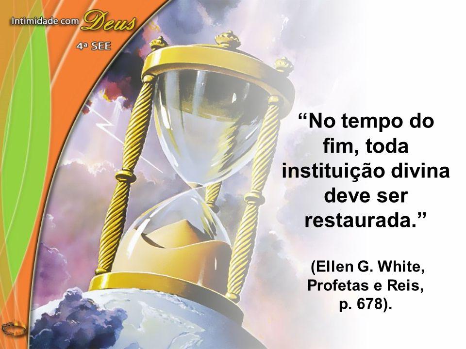 No tempo do fim, toda instituição divina deve ser restaurada. (Ellen G. White, Profetas e Reis, p. 678).