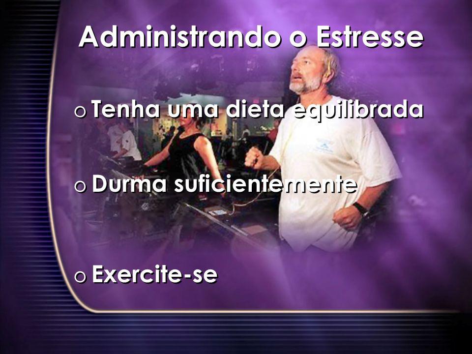 Administrando o Estresse o Tenha uma dieta equilibrada o Durma suficientemente o Exercite-se o Tenha uma dieta equilibrada o Durma suficientemente o Exercite-se