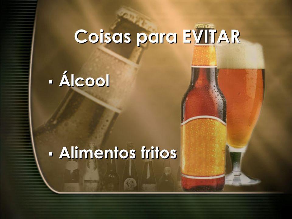 Coisas para EVITAR Álcool Alimentos fritos Álcool Alimentos fritos