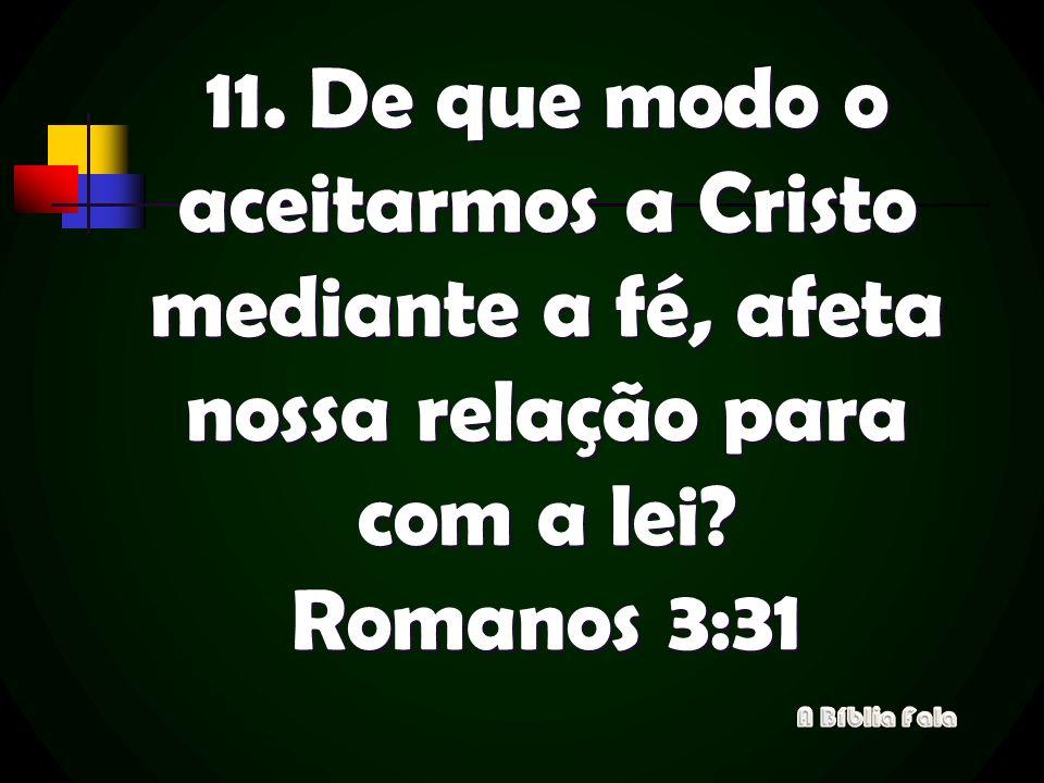 11. De que modo o aceitarmos a Cristo mediante a fé, afeta nossa relação para com a lei? Romanos 3:31