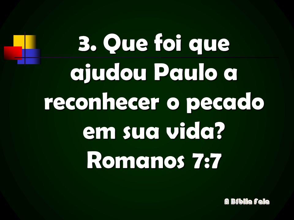 3. Que foi que ajudou Paulo a reconhecer o pecado em sua vida? Romanos 7:7