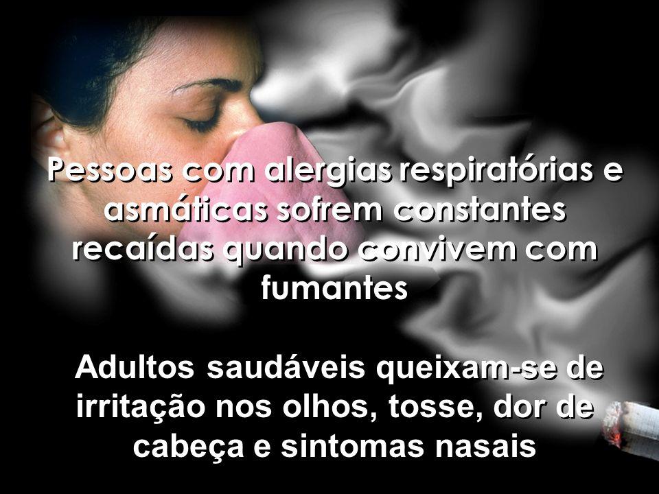 Pessoas com alergias respiratórias e asmáticas sofrem constantes recaídas quando convivem com fumantes Adultos saudáveis queixam-se de irritação nos o