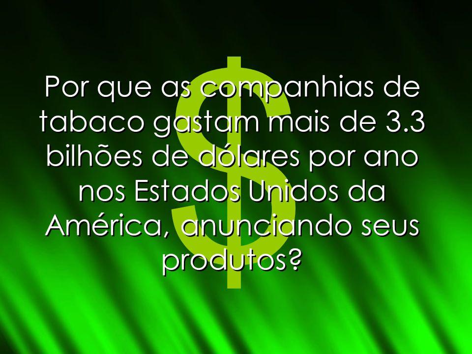 $ Por que as companhias de tabaco gastam mais de 3.3 bilhões de dólares por ano nos Estados Unidos da América, anunciando seus produtos?