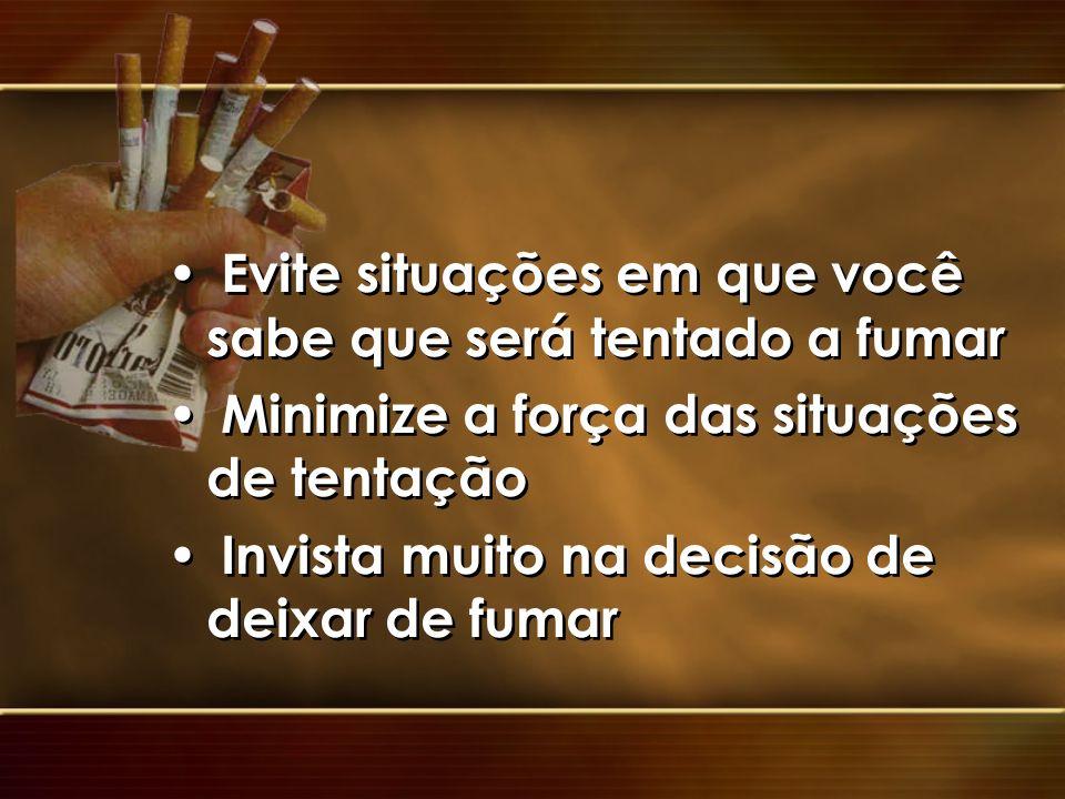 Evite situações em que você sabe que será tentado a fumar Minimize a força das situações de tentação Invista muito na decisão de deixar de fumar Evite