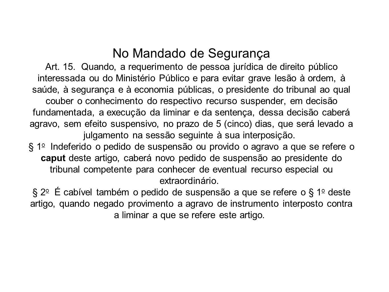 No Mandado de Segurança Art. 15. Quando, a requerimento de pessoa jurídica de direito público interessada ou do Ministério Público e para evitar grave