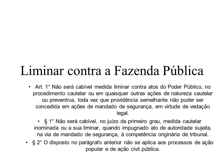 Liminar contra a Fazenda Pública Art. 1° Não será cabível medida liminar contra atos do Poder Público, no procedimento cautelar ou em quaisquer outras