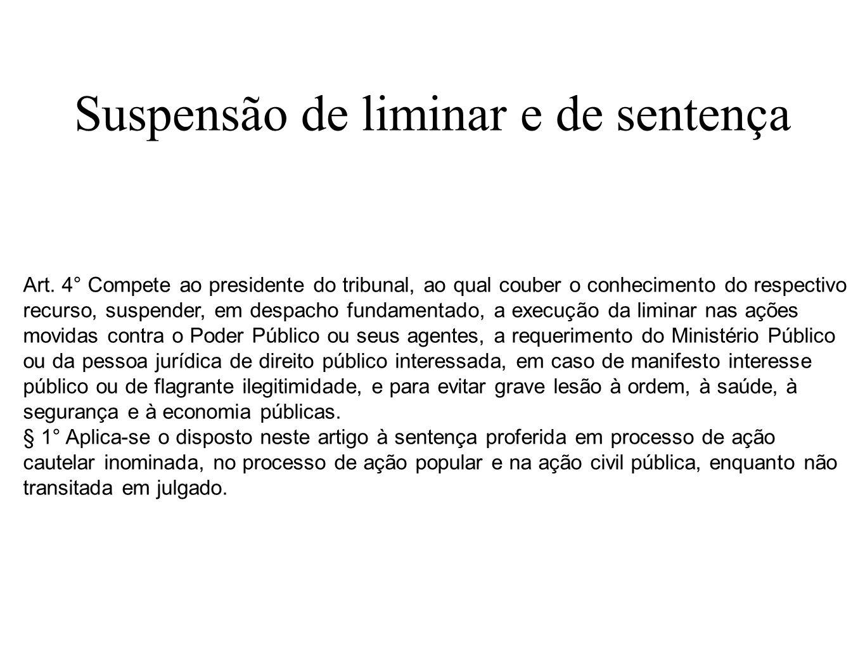 Suspensão de liminar e de sentença Art. 4° Compete ao presidente do tribunal, ao qual couber o conhecimento do respectivo recurso, suspender, em despa